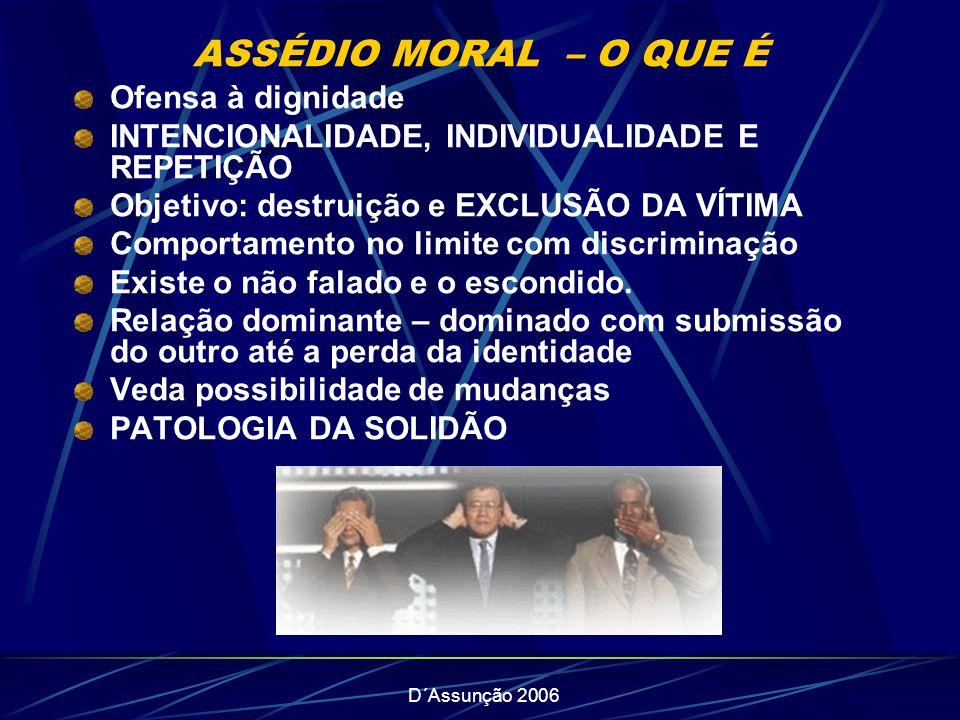 D´Assunção 2006 ASSÉDIO MORAL – O QUE É Ofensa à dignidade INTENCIONALIDADE, INDIVIDUALIDADE E REPETIÇÃO Objetivo: destruição e EXCLUSÃO DA VÍTIMA Com