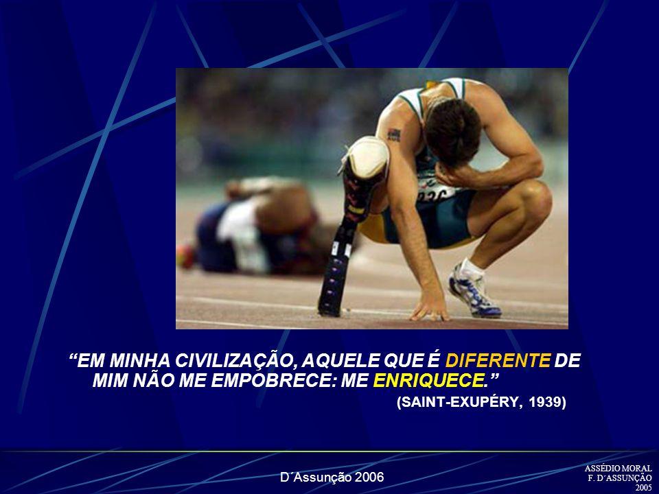 D´Assunção 2006 EM MINHA CIVILIZAÇÃO, AQUELE QUE É DIFERENTE DE MIM NÃO ME EMPOBRECE: ME ENRIQUECE. (SAINT-EXUPÉRY, 1939) ) ASSÉDIO MORAL F. D´ASSUNÇÃ