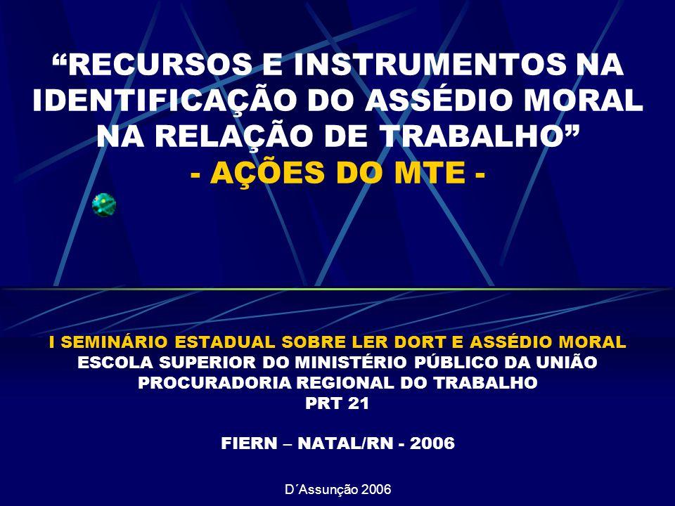 D´Assunção 2006 RECURSOS E INSTRUMENTOS NA IDENTIFICAÇÃO DO ASSÉDIO MORAL NA RELAÇÃO DE TRABALHO - AÇÕES DO MTE - I SEMINÁRIO ESTADUAL SOBRE LER DORT E ASSÉDIO MORAL ESCOLA SUPERIOR DO MINISTÉRIO PÚBLICO DA UNIÃO PROCURADORIA REGIONAL DO TRABALHO PRT 21 FIERN – NATAL/RN - 2006