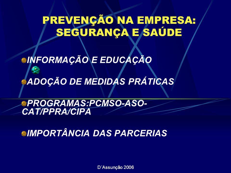 D´Assunção 2006 PREVENÇÃO NA EMPRESA: SEGURANÇA E SAÚDE INFORMAÇÃO E EDUCAÇÃO ADOÇÃO DE MEDIDAS PRÁTICAS PROGRAMAS:PCMSO-ASO- CAT/PPRA/CIPA IMPORTÂNCIA DAS PARCERIAS