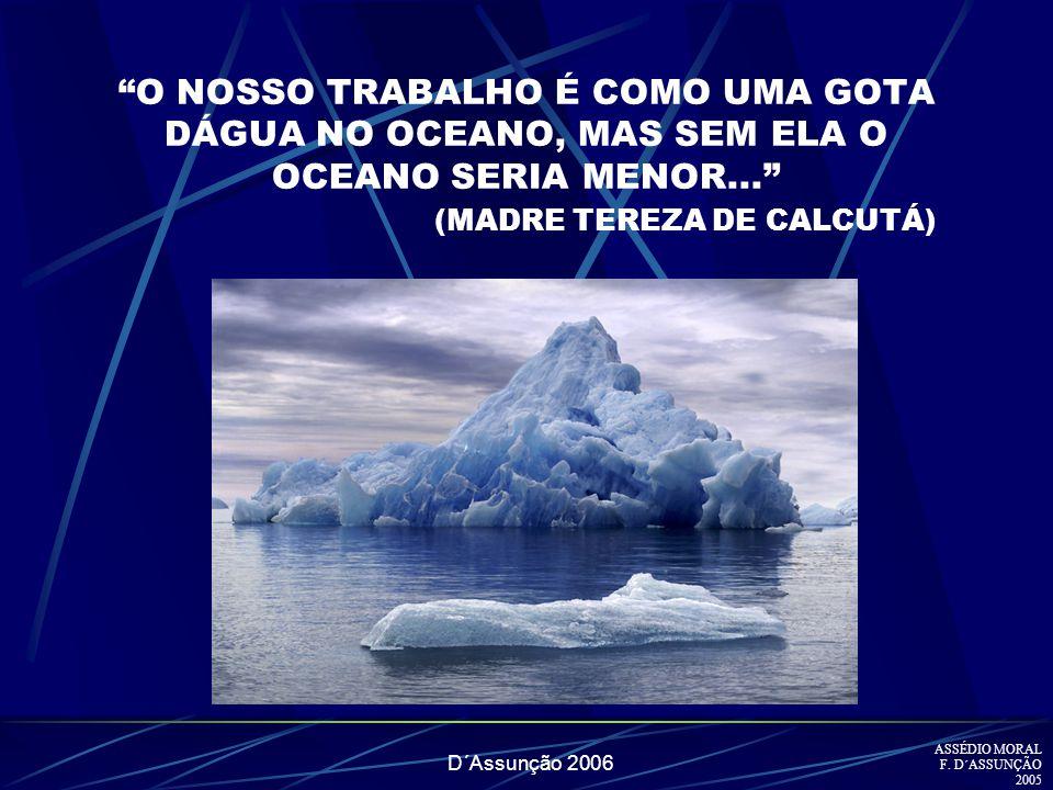 D´Assunção 2006 O NOSSO TRABALHO É COMO UMA GOTA DÁGUA NO OCEANO, MAS SEM ELA O OCEANO SERIA MENOR... (MADRE TEREZA DE CALCUTÁ) ASSÉDIO MORAL F. D´ASS
