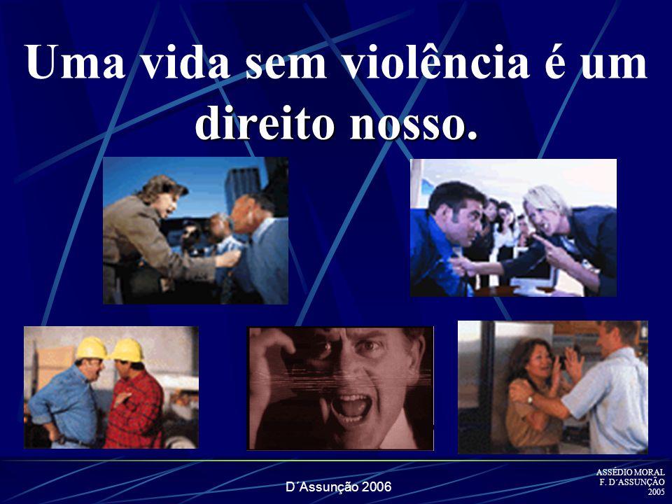 D´Assunção 2006 direito nosso. Uma vida sem violência é um direito nosso. ASSÉDIO MORAL F. D´ASSUNÇÃO 2005