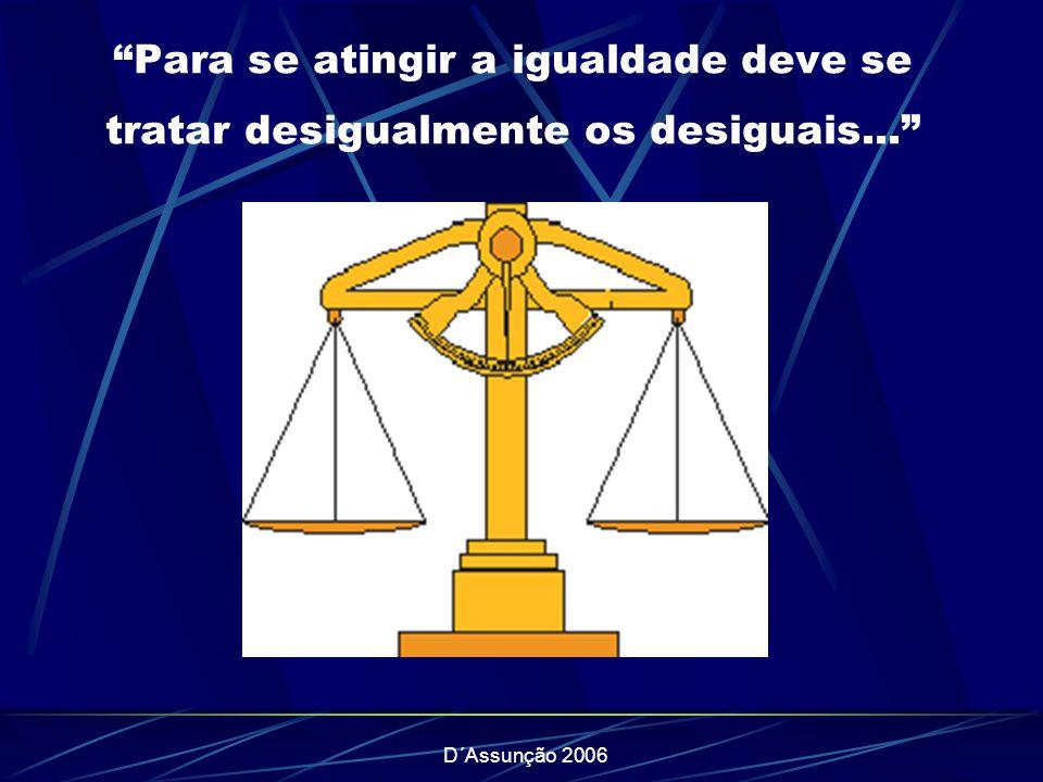 D´Assunção 2006 Para se atingir a igualdade deve se tratar desigualmente os desiguais...