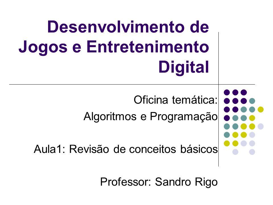 Desenvolvimento de Jogos e Entretenimento Digital Oficina temática: Algoritmos e Programação Aula1: Revisão de conceitos básicos Professor: Sandro Rigo