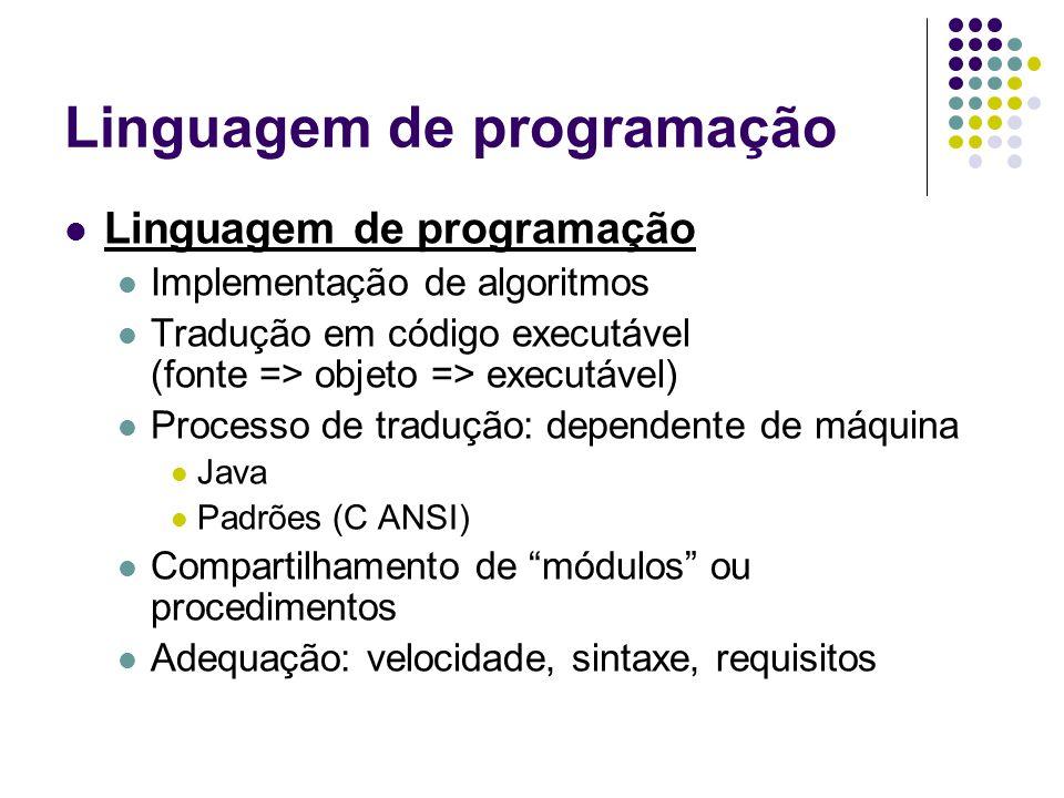 Linguagem de programação Implementação de algoritmos Tradução em código executável (fonte => objeto => executável) Processo de tradução: dependente de máquina Java Padrões (C ANSI) Compartilhamento de módulos ou procedimentos Adequação: velocidade, sintaxe, requisitos