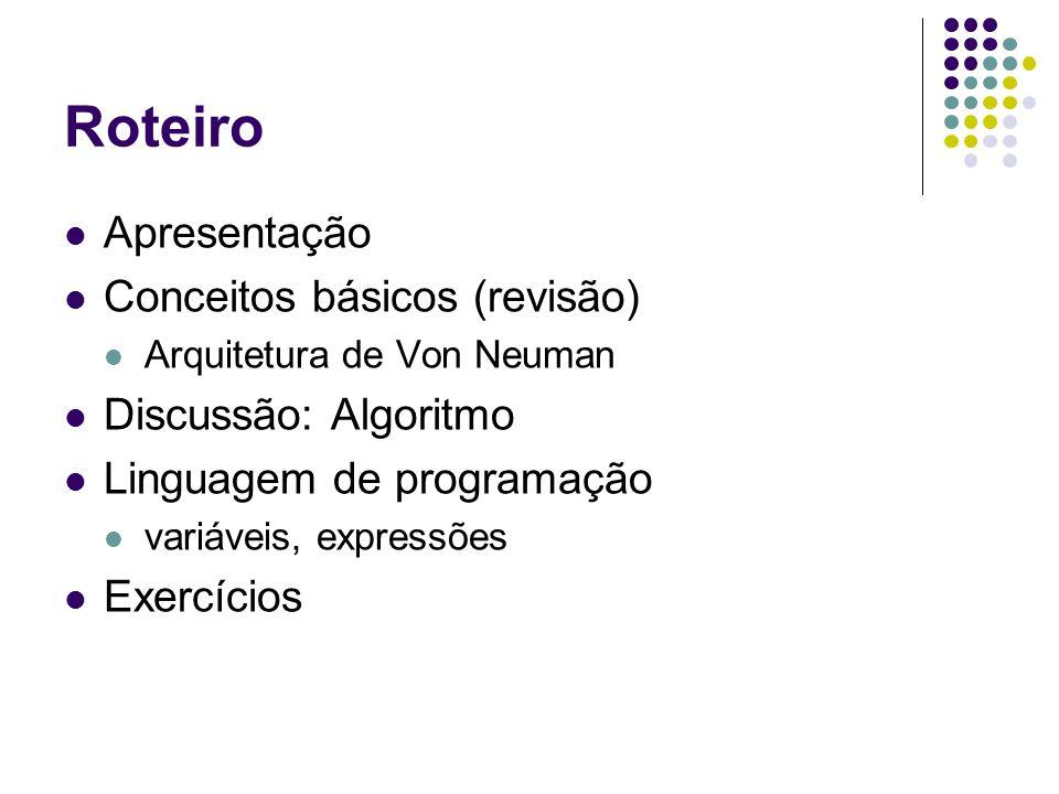 Roteiro Apresentação Conceitos básicos (revisão) Arquitetura de Von Neuman Discussão: Algoritmo Linguagem de programação variáveis, expressões Exercícios