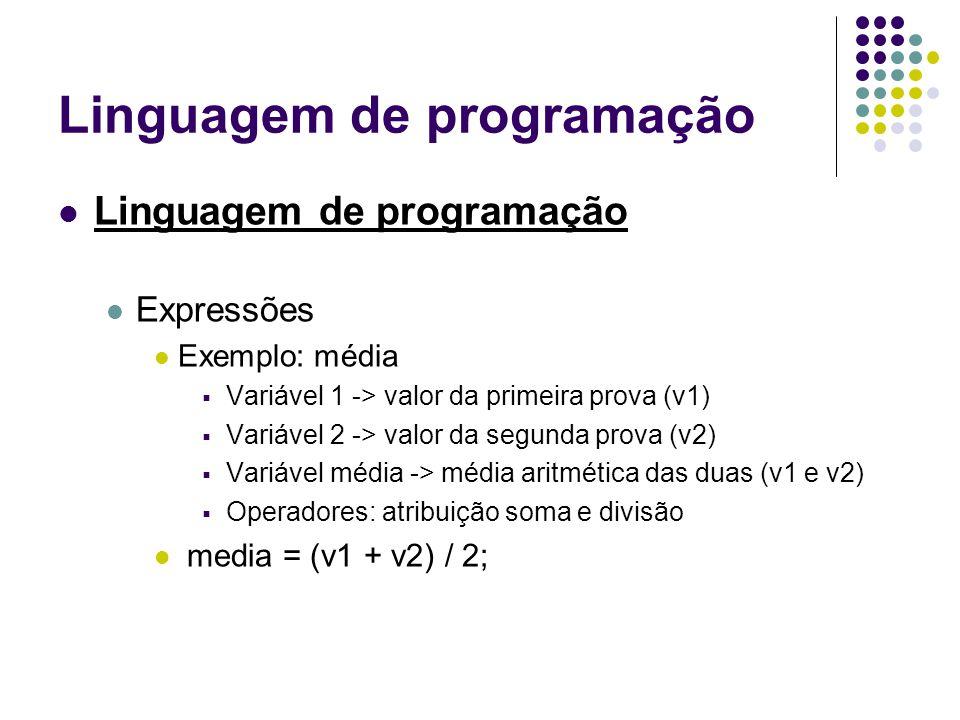 Linguagem de programação Expressões Exemplo: média Variável 1 -> valor da primeira prova (v1) Variável 2 -> valor da segunda prova (v2) Variável média -> média aritmética das duas (v1 e v2) Operadores: atribuição soma e divisão media = (v1 + v2) / 2;