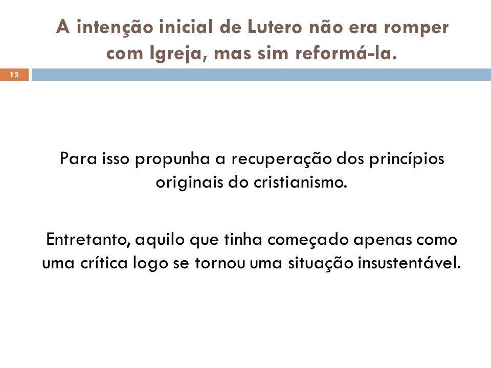 A intenção inicial de Lutero não era romper com Igreja, mas sim reformá-la. 13 Para isso propunha a recuperação dos princípios originais do cristianis