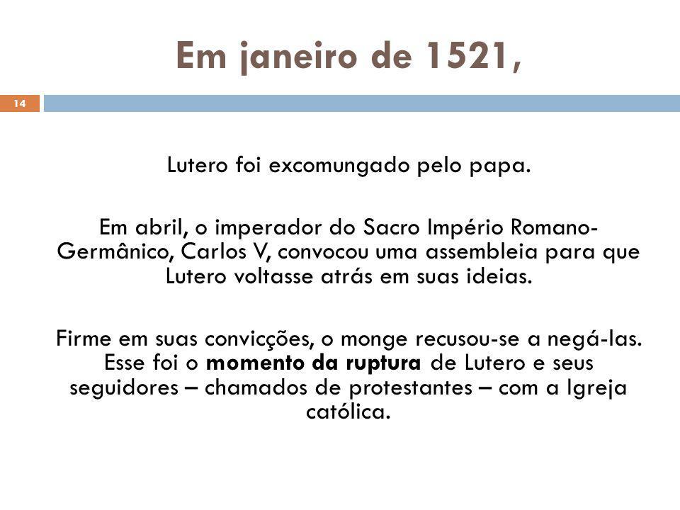 Em janeiro de 1521, 14 Lutero foi excomungado pelo papa.