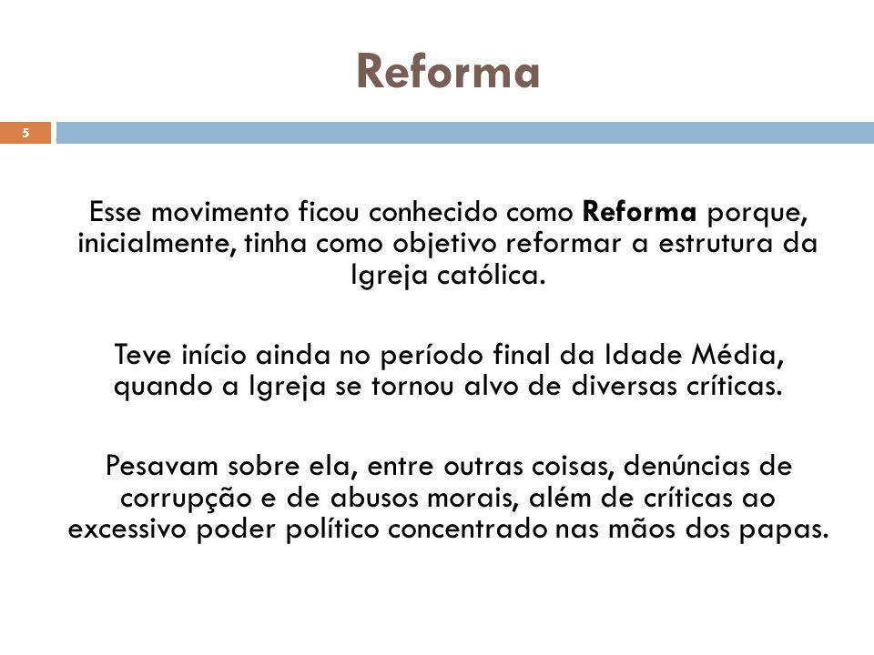 Reforma 5 Esse movimento ficou conhecido como Reforma porque, inicialmente, tinha como objetivo reformar a estrutura da Igreja católica. Teve início a