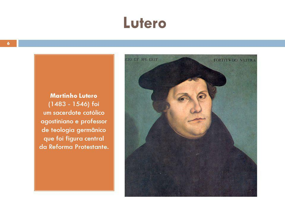 Lutero 6 Martinho Lutero (1483 - 1546) foi um sacerdote católico agostiniano e professor de teologia germânico que foi figura central da Reforma Protestante.