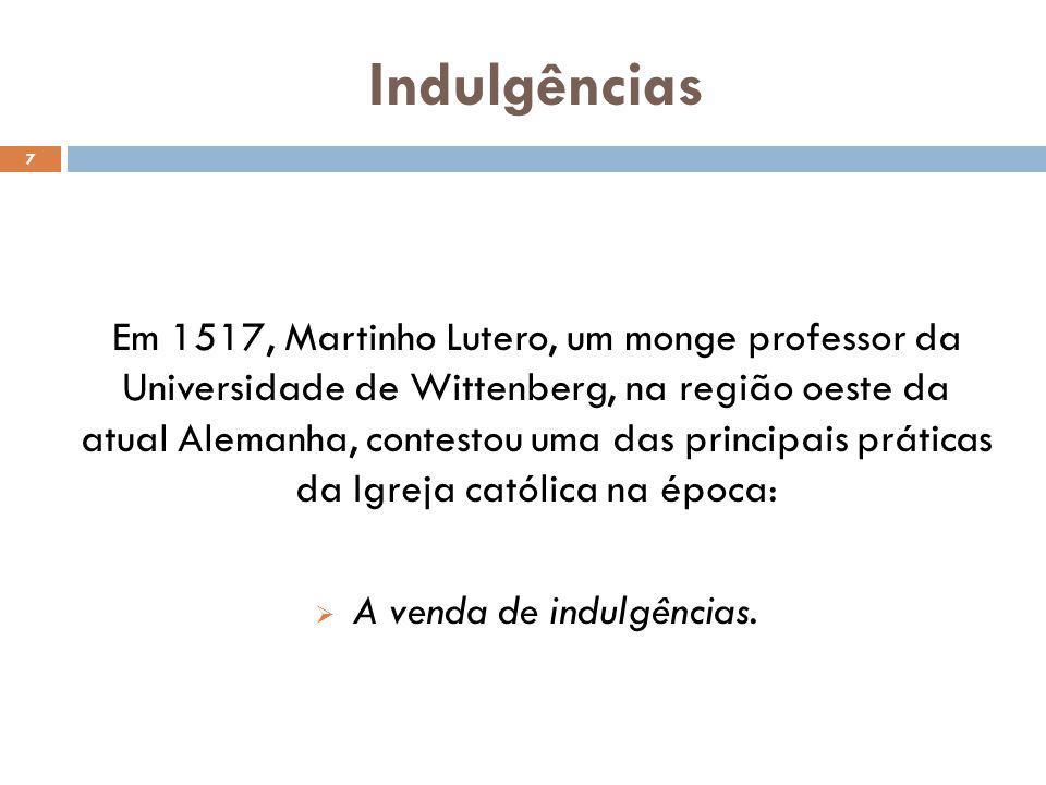 Indulgências 7 Em 1517, Martinho Lutero, um monge professor da Universidade de Wittenberg, na região oeste da atual Alemanha, contestou uma das principais práticas da Igreja católica na época: A venda de indulgências.