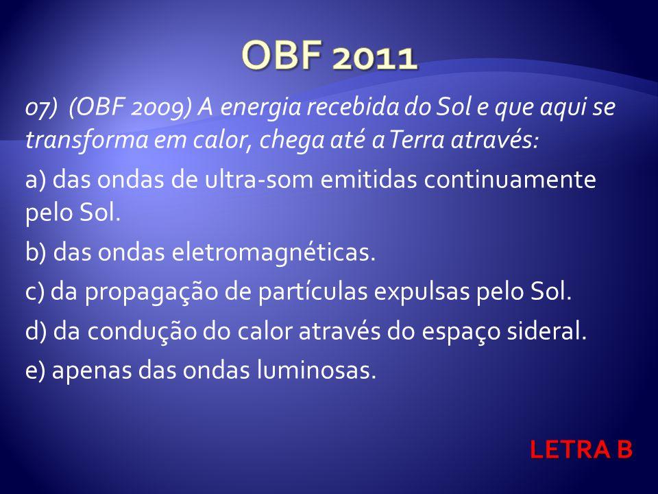 07) (OBF 2009) A energia recebida do Sol e que aqui se transforma em calor, chega até a Terra através: a) das ondas de ultra-som emitidas continuamente pelo Sol.
