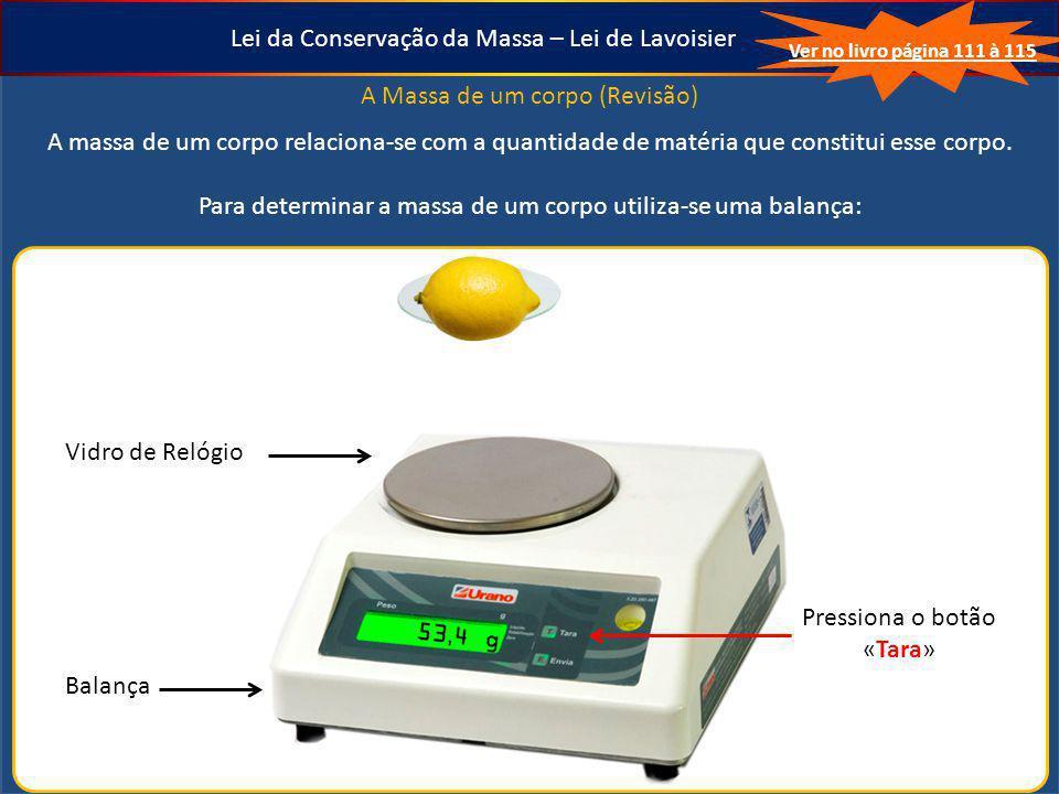 Lei da Conservação da Massa – Lei de Lavoisier A Massa de um corpo (Revisão) A massa de um corpo relaciona-se com a quantidade de matéria que constitu