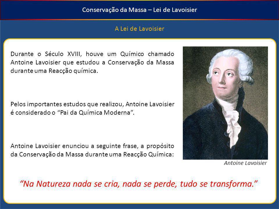 Conservação da Massa – Lei de Lavoisier Na Natureza nada se cria, nada se perde, tudo se transforma. A Lei de Lavoisier Durante o Século XVIII, houve