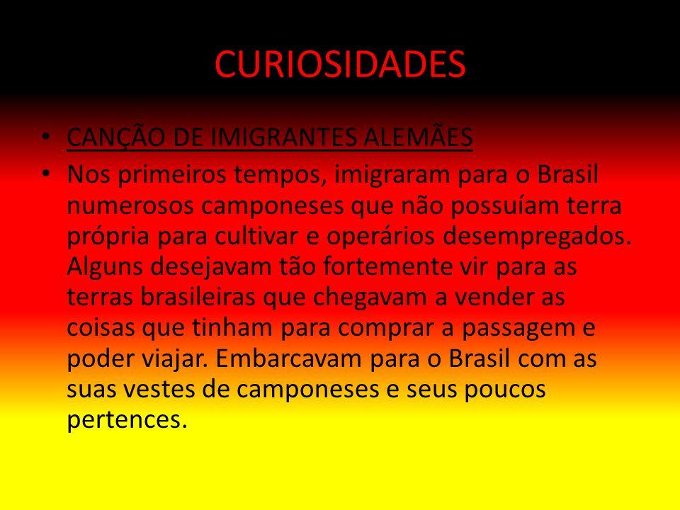 CURIOSIDADES CANÇÃO DE IMIGRANTES ALEMÃES Nos primeiros tempos, imigraram para o Brasil numerosos camponeses que não possuíam terra própria para culti