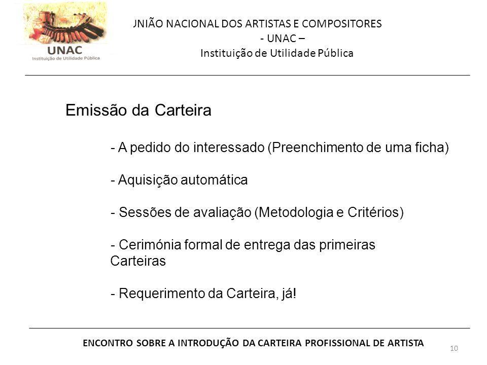 10 UNIÃO NACIONAL DOS ARTISTAS E COMPOSITORES - UNAC – Instituição de Utilidade Pública ENCONTRO SOBRE A INTRODUÇÃO DA CARTEIRA PROFISSIONAL DE ARTISTA Emissão da Carteira - A pedido do interessado (Preenchimento de uma ficha) - Aquisição automática - Sessões de avaliação (Metodologia e Critérios) - Cerimónia formal de entrega das primeiras Carteiras - Requerimento da Carteira, já!