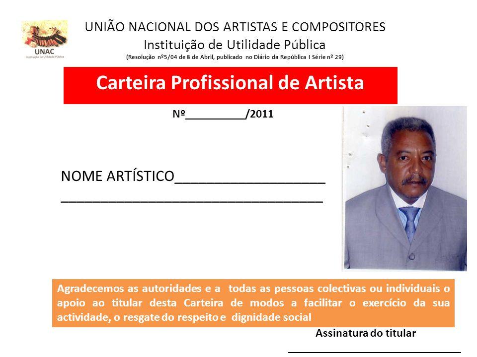 UNIÃO NACIONAL DOS ARTISTAS E COMPOSITORES Instituição de Utilidade Pública (Resolução nº5/04 de 8 de Abril, publicado no Diário da República I Série nº 29) Carteira Profissional de Artista Nº__________/2011 NOME ARTÍSTICO___________________ _________________________________ Agradecemos as autoridades e a todas as pessoas colectivas ou individuais o apoio ao titular desta Carteira de modos a facilitar o exercício da sua actividade, o resgate do respeito e dignidade social Assinatura do titular _____________________________ _