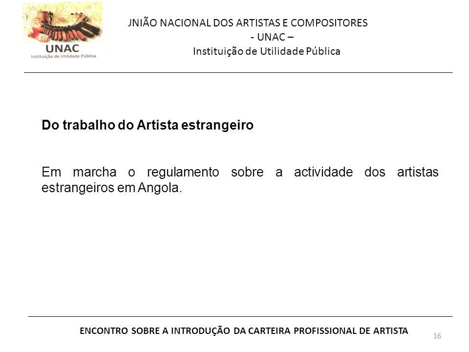 16 UNIÃO NACIONAL DOS ARTISTAS E COMPOSITORES - UNAC – Instituição de Utilidade Pública ENCONTRO SOBRE A INTRODUÇÃO DA CARTEIRA PROFISSIONAL DE ARTISTA Do trabalho do Artista estrangeiro Em marcha o regulamento sobre a actividade dos artistas estrangeiros em Angola.