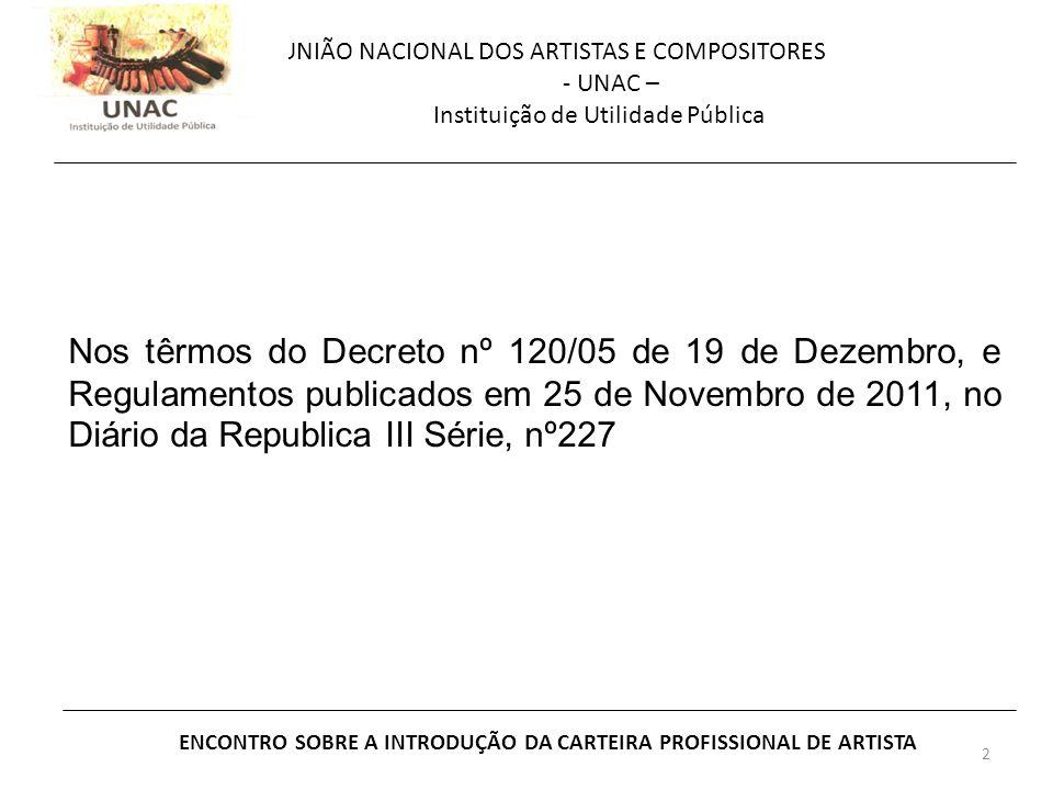 2 UNIÃO NACIONAL DOS ARTISTAS E COMPOSITORES - UNAC – Instituição de Utilidade Pública ENCONTRO SOBRE A INTRODUÇÃO DA CARTEIRA PROFISSIONAL DE ARTISTA Nos têrmos do Decreto nº 120/05 de 19 de Dezembro, e Regulamentos publicados em 25 de Novembro de 2011, no Diário da Republica III Série, nº227