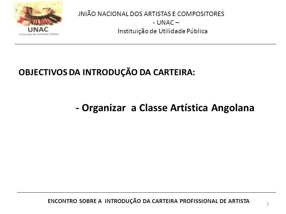 5 UNIÃO NACIONAL DOS ARTISTAS E COMPOSITORES - UNAC – Instituição de Utilidade Pública ENCONTRO SOBRE A INTRODUÇÃO DA CARTEIRA PROFISSIONAL DE ARTISTA OBJECTIVOS DA INTRODUÇÃO DA CARTEIRA: - Organizar a Classe Artística Angolana