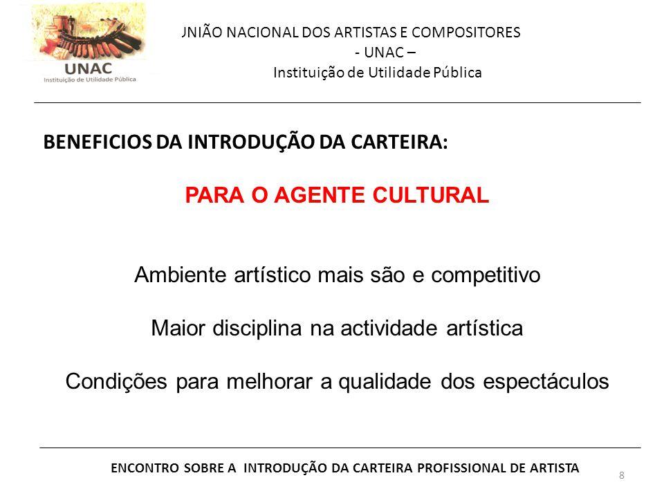 8 UNIÃO NACIONAL DOS ARTISTAS E COMPOSITORES - UNAC – Instituição de Utilidade Pública ENCONTRO SOBRE A INTRODUÇÃO DA CARTEIRA PROFISSIONAL DE ARTISTA BENEFICIOS DA INTRODUÇÃO DA CARTEIRA: PARA O AGENTE CULTURAL Ambiente artístico mais são e competitivo Maior disciplina na actividade artística Condições para melhorar a qualidade dos espectáculos