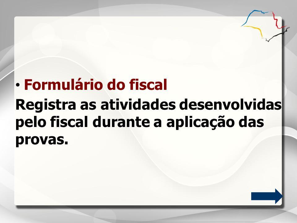 Formulário do fiscal Registra as atividades desenvolvidas pelo fiscal durante a aplicação das provas.