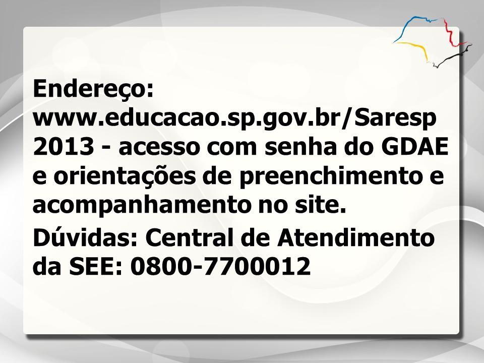 Endereço: www.educacao.sp.gov.br/Saresp 2013 - acesso com senha do GDAE e orientações de preenchimento e acompanhamento no site. Dúvidas: Central de A