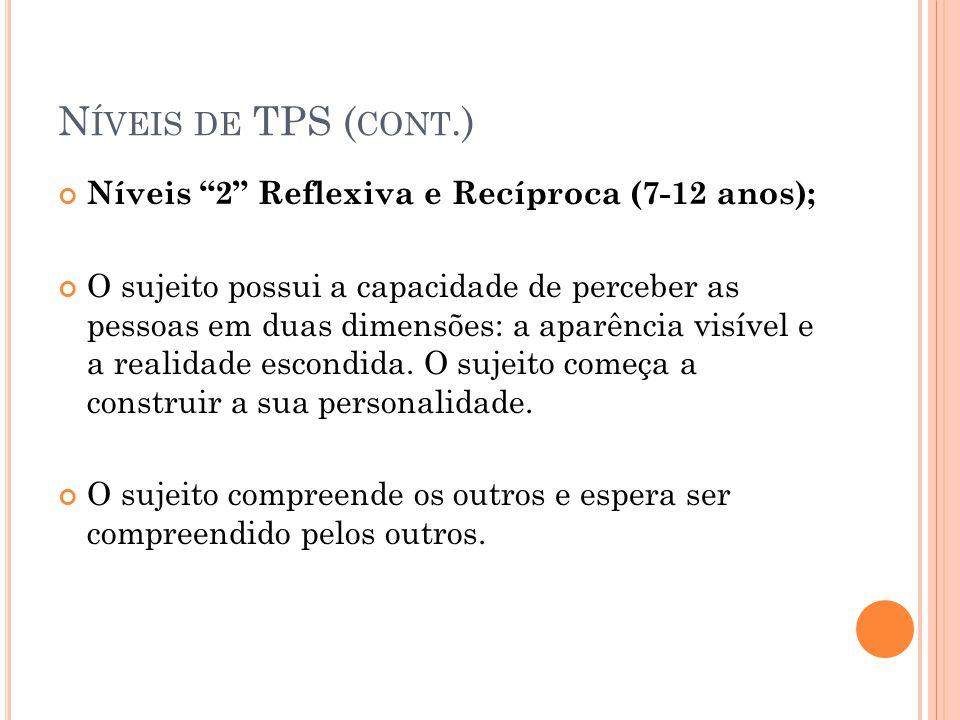 N ÍVEIS DE TPS ( CONT.) Níveis 2 Reflexiva e Recíproca (7-12 anos); O sujeito possui a capacidade de perceber as pessoas em duas dimensões: a aparênci