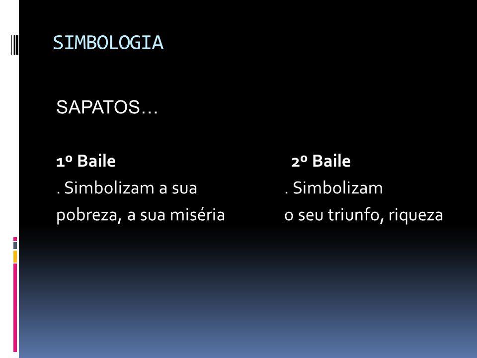 SIMBOLOGIA SAPATOS… 1º Baile2º Baile. Simbolizam a sua. Simbolizam pobreza, a sua miséria o seu triunfo, riqueza