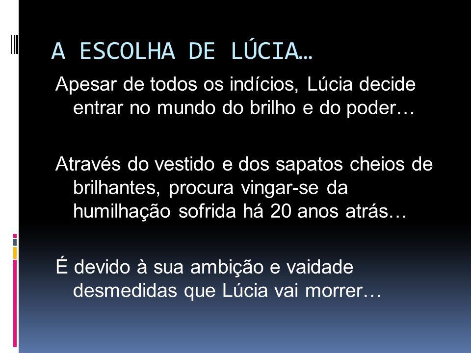 A ESCOLHA DE LÚCIA… Apesar de todos os indícios, Lúcia decide entrar no mundo do brilho e do poder… Através do vestido e dos sapatos cheios de brilhan