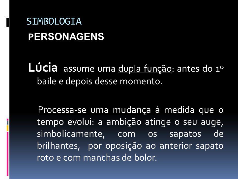 SIMBOLOGIA P ERSONAGENS Lúcia assume uma dupla função: antes do 1º baile e depois desse momento. Processa-se uma mudança à medida que o tempo evolui: