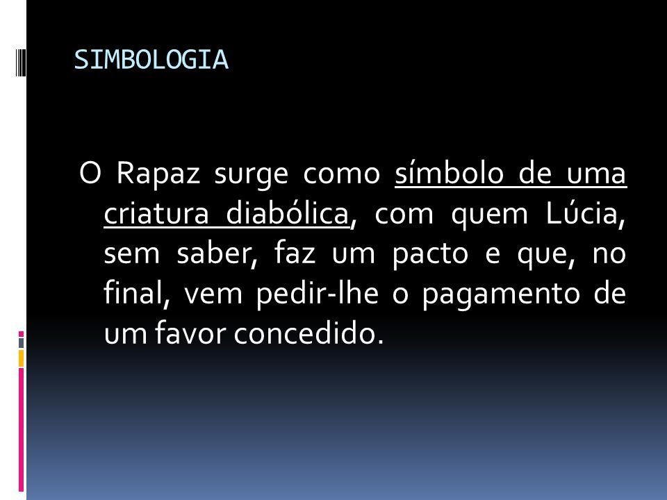 SIMBOLOGIA O Rapaz surge como símbolo de uma criatura diabólica, com quem Lúcia, sem saber, faz um pacto e que, no final, vem pedir-lhe o pagamento de