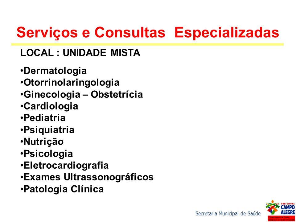 Secretaria Municipal de Saúde Serviços e Consultas Especializadas LOCAL : UNIDADE MISTA Dermatologia Otorrinolaringologia Ginecologia – Obstetrícia Ca