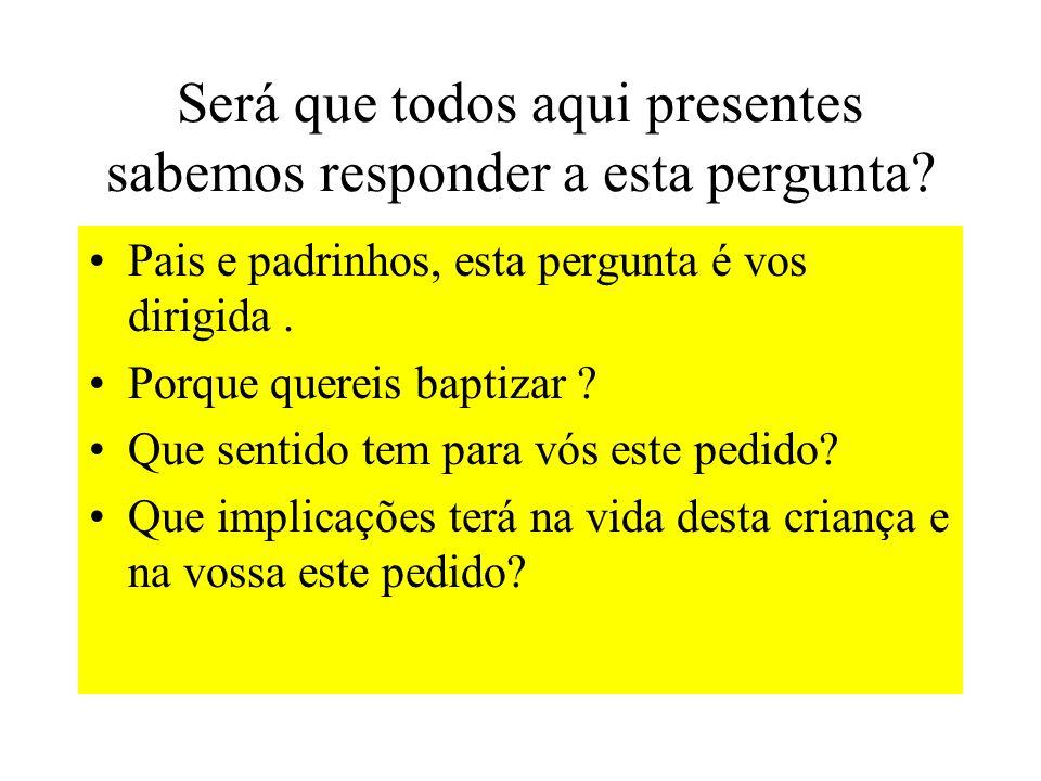 Será que todos aqui presentes sabemos responder a esta pergunta? Pais e padrinhos, esta pergunta é vos dirigida. Porque quereis baptizar ? Que sentido