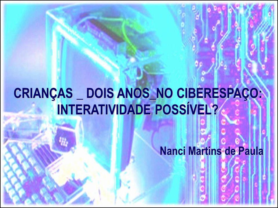 CRIANÇAS _ DOIS ANOS_NO CIBERESPAÇO: INTERATIVIDADE POSSÍVEL? Nanci Martins de Paula Nanci Martins de Paula