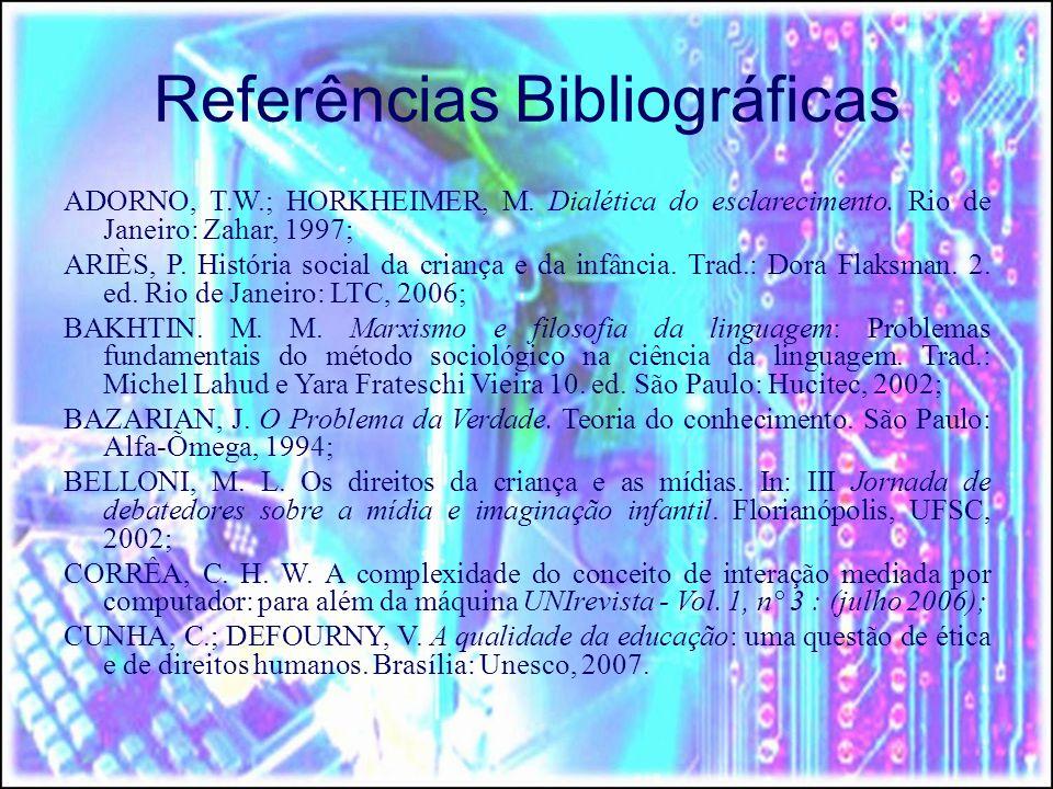 Referências Bibliográficas ADORNO, T.W.; HORKHEIMER, M. Dialética do esclarecimento. Rio de Janeiro: Zahar, 1997; ARIÈS, P. História social da criança