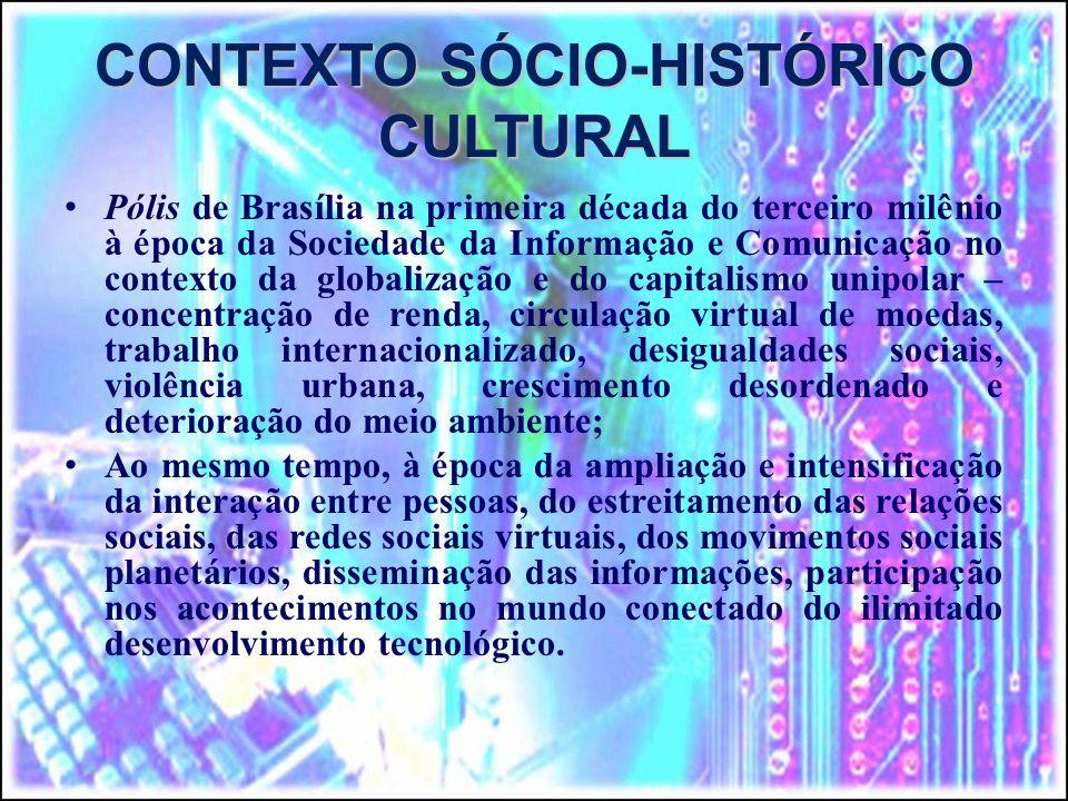 CONTEXTO SÓCIO-HISTÓRICO CULTURAL Pólis de Brasília na primeira década do terceiro milênio à época da Sociedade da Informação e Comunicação no contexto da globalização e do capitalismo unipolar – concentração de renda, circulação virtual de moedas, trabalho internacionalizado, desigualdades sociais, violência urbana, crescimento desordenado e deterioração do meio ambiente; Ao mesmo tempo, à época da ampliação e intensificação da interação entre pessoas, do estreitamento das relações sociais, das redes sociais virtuais, dos movimentos sociais planetários, disseminação das informações, participação nos acontecimentos no mundo conectado do ilimitado desenvolvimento tecnológico.