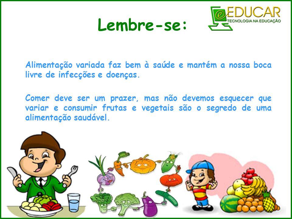 Lembre-se: Alimentação variada faz bem à saúde e mantém a nossa boca livre de infecções e doenças. Comer deve ser um prazer, mas não devemos esquecer