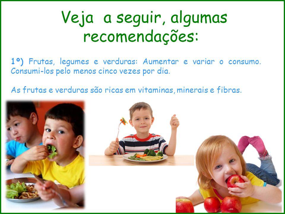 Veja a seguir, algumas recomendações: 1º) Frutas, legumes e verduras: Aumentar e variar o consumo. Consumi-los pelo menos cinco vezes por dia. As frut