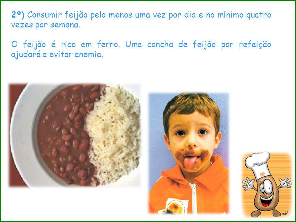 2º) Consumir feijão pelo menos uma vez por dia e no mínimo quatro vezes por semana. O feijão é rico em ferro. Uma concha de feijão por refeição ajudar