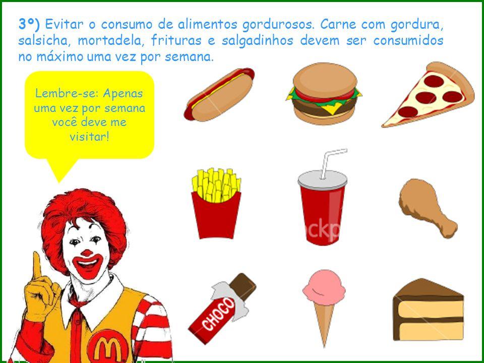 3º) Evitar o consumo de alimentos gordurosos. Carne com gordura, salsicha, mortadela, frituras e salgadinhos devem ser consumidos no máximo uma vez po