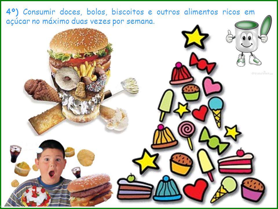 4º) Consumir doces, bolos, biscoitos e outros alimentos ricos em açúcar no máximo duas vezes por semana.