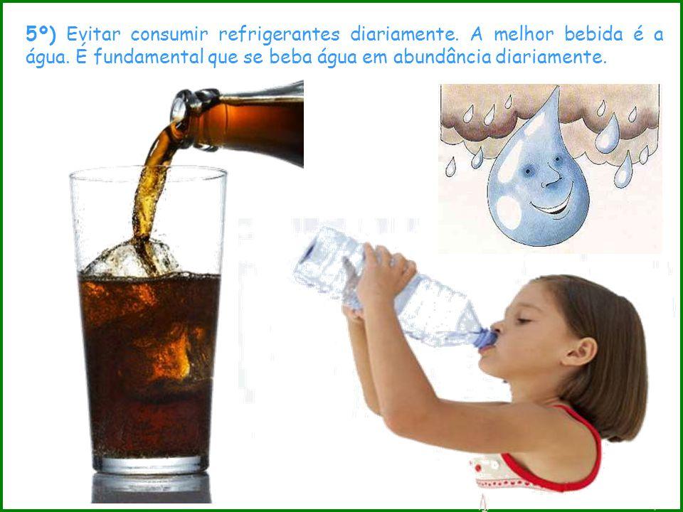 5º) Evitar consumir refrigerantes diariamente. A melhor bebida é a água. É fundamental que se beba água em abundância diariamente.