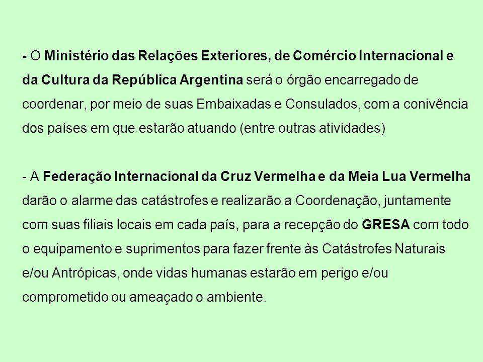 - O Ministério das Relações Exteriores, de Comércio Internacional e da Cultura da República Argentina será o órgão encarregado de coordenar, por meio de suas Embaixadas e Consulados, com a conivência dos países em que estarão atuando (entre outras atividades) - A Federação Internacional da Cruz Vermelha e da Meia Lua Vermelha darão o alarme das catástrofes e realizarão a Coordenação, juntamente com suas filiais locais em cada país, para a recepção do GRESA com todo o equipamento e suprimentos para fazer frente às Catástrofes Naturais e/ou Antrópicas, onde vidas humanas estarão em perigo e/ou comprometido ou ameaçado o ambiente.