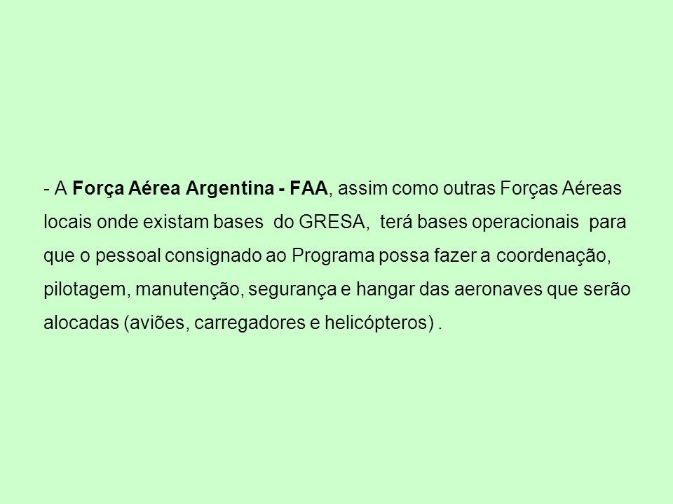 - A Força Aérea Argentina - FAA, assim como outras Forças Aéreas locais onde existam bases do GRESA, terá bases operacionais para que o pessoal consignado ao Programa possa fazer a coordenação, pilotagem, manutenção, segurança e hangar das aeronaves que serão alocadas (aviões, carregadores e helicópteros).