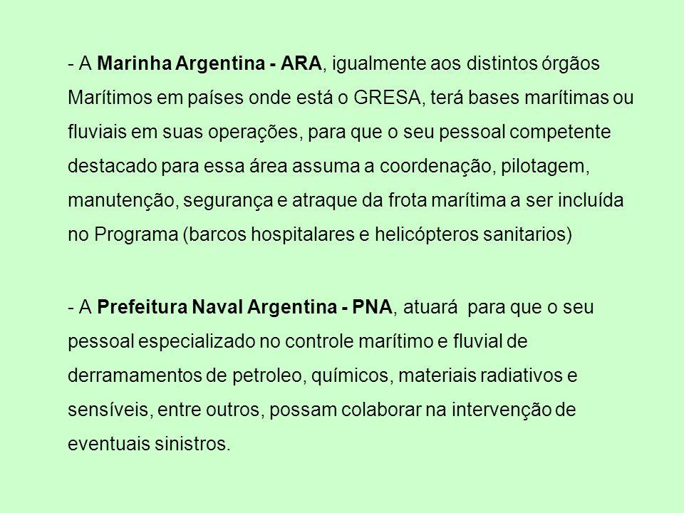 - A Marinha Argentina - ARA, igualmente aos distintos órgãos Marítimos em países onde está o GRESA, terá bases marítimas ou fluviais em suas operações, para que o seu pessoal competente destacado para essa área assuma a coordenação, pilotagem, manutenção, segurança e atraque da frota marítima a ser incluída no Programa (barcos hospitalares e helicópteros sanitarios) - A Prefeitura Naval Argentina - PNA, atuará para que o seu pessoal especializado no controle marítimo e fluvial de derramamentos de petroleo, químicos, materiais radiativos e sensíveis, entre outros, possam colaborar na intervenção de eventuais sinistros.