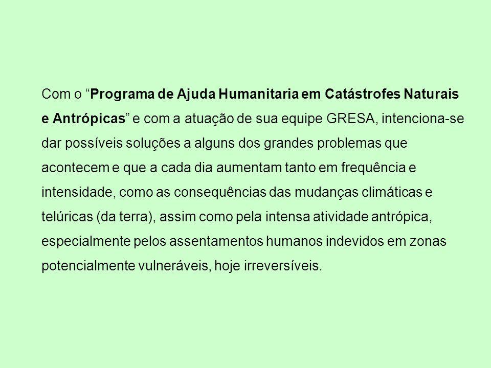 Com o Programa de Ajuda Humanitaria em Catástrofes Naturais e Antrópicas e com a atuação de sua equipe GRESA, intenciona-se dar possíveis soluções a a