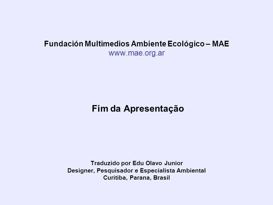 Fundación Multimedios Ambiente Ecológico – MAE www.mae.org.ar Fim da Apresentação Traduzido por Edu Olavo Junior Designer, Pesquisador e Especialista Ambiental Curitiba, Parana, Brasil