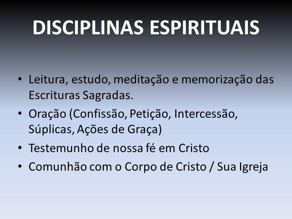 DISCIPLINAS ESPIRITUAIS Leitura, estudo, meditação e memorização das Escrituras Sagradas. Oração (Confissão, Petição, Intercessão, Súplicas, Ações de